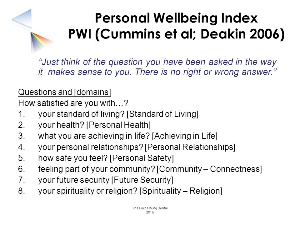 """Personal Wellbeing Index PWI (Cummins et al; Deakin 2006) """"Just think of the question you have been asked in the way it makes sense to you. There is n"""