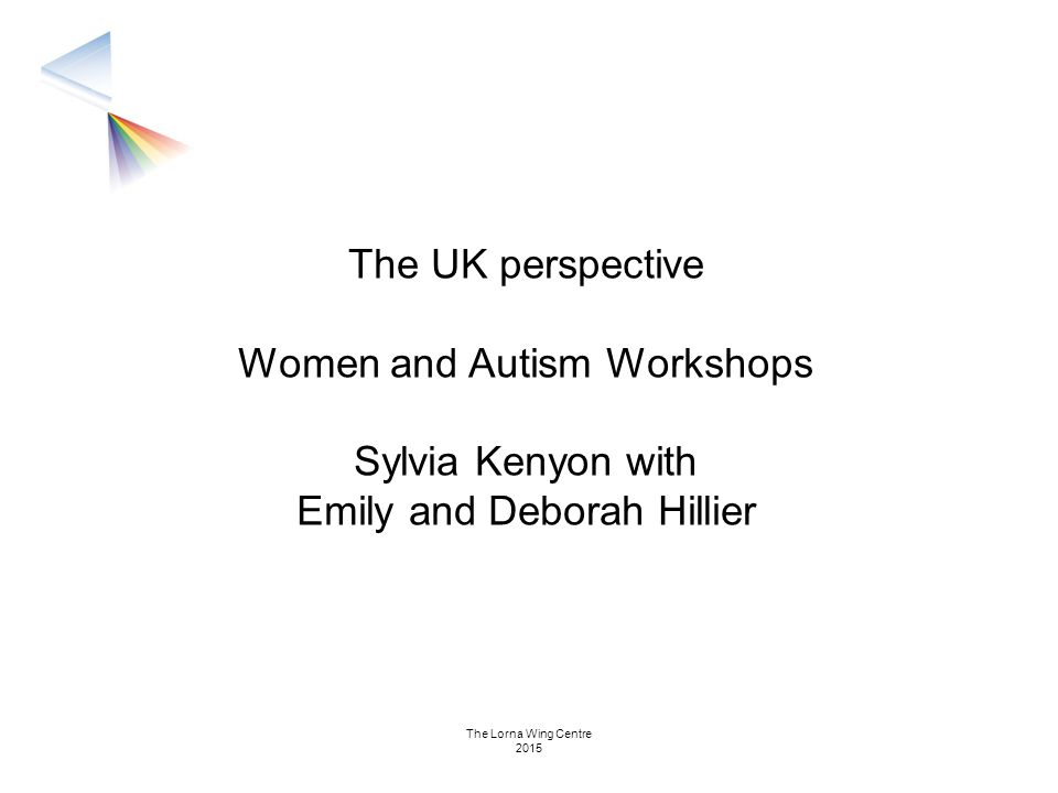 The UK perspective Women and Autism Workshops Sylvia Kenyon with Emily and Deborah Hillier The Lorna Wing Centre 2015