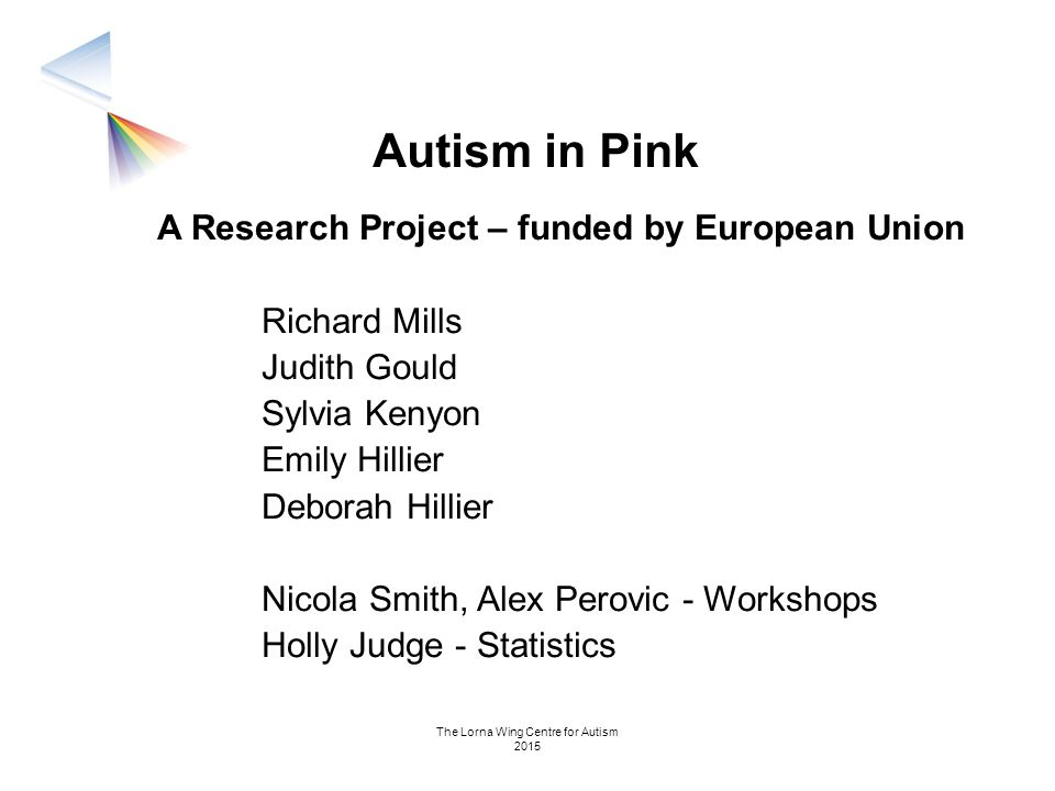 Autism in Pink A Research Project – funded by European Union Richard Mills Judith Gould Sylvia Kenyon Emily Hillier Deborah Hillier Nicola Smith, Alex
