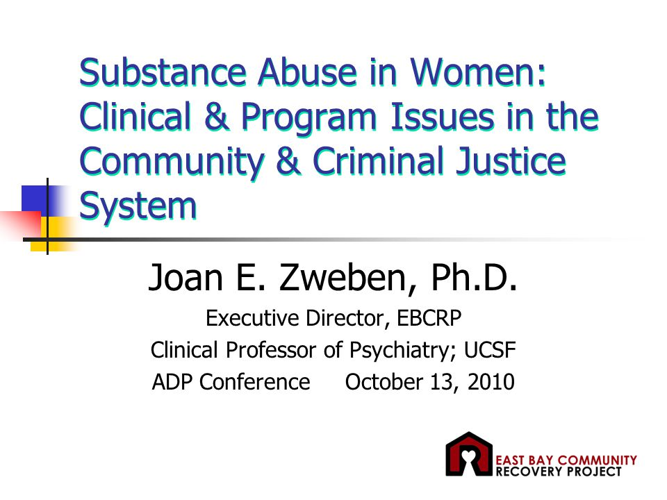 Substance Abuse in Women: Clinical & Program Issues in the Community & Criminal Justice System Joan E. Zweben, Ph.D. Executive Director, EBCRP Clinica