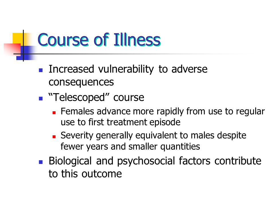 Course of Illness Increased vulnerability to adverse consequences Telescoped course Females advance more rapidly from use to regular use to first treatment episode Severity generally equivalent to males despite fewer years and smaller quantities Biological and psychosocial factors contribute to this outcome