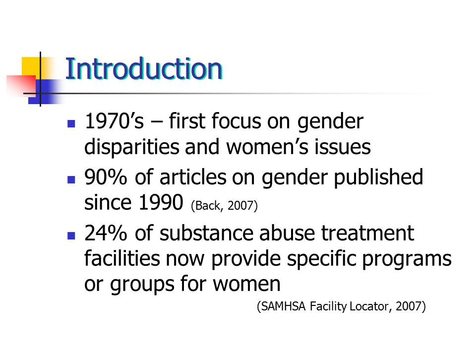 Introduction 1970's – first focus on gender disparities and women's issues 90% of articles on gender published since 1990 (Back, 2007) 24% of substance abuse treatment facilities now provide specific programs or groups for women (SAMHSA Facility Locator, 2007)