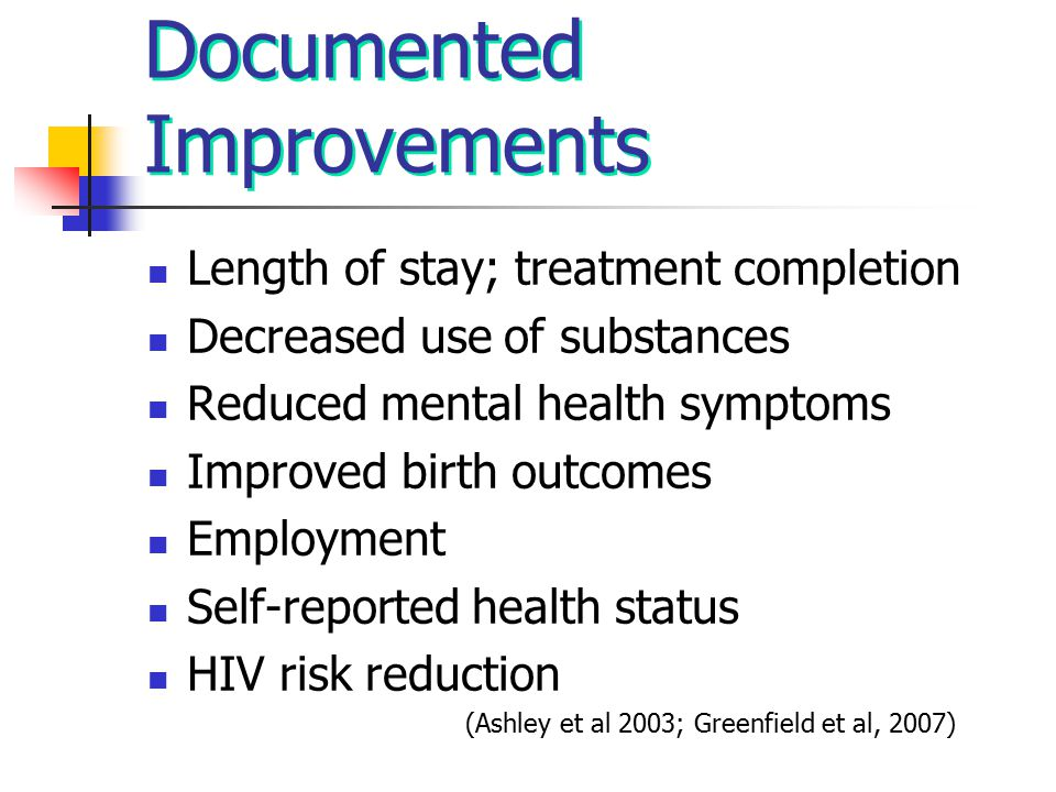 Documented Improvements Length of stay; treatment completion Decreased use of substances Reduced mental health symptoms Improved birth outcomes Employ