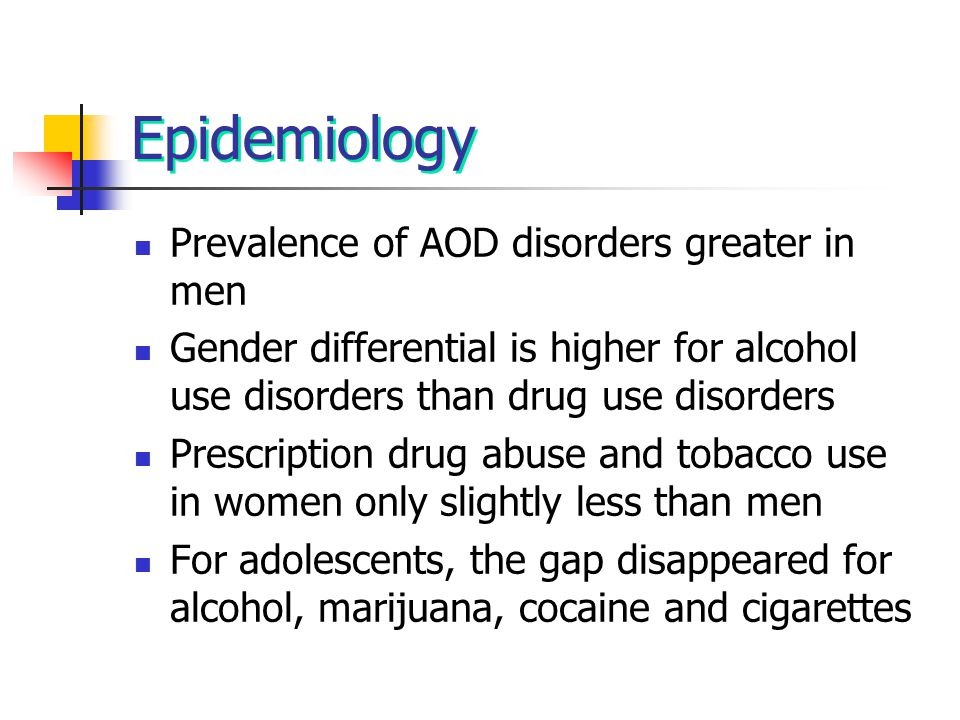Epidemiology Prevalence of AOD disorders greater in men Gender differential is higher for alcohol use disorders than drug use disorders Prescription drug abuse and tobacco use in women only slightly less than men For adolescents, the gap disappeared for alcohol, marijuana, cocaine and cigarettes