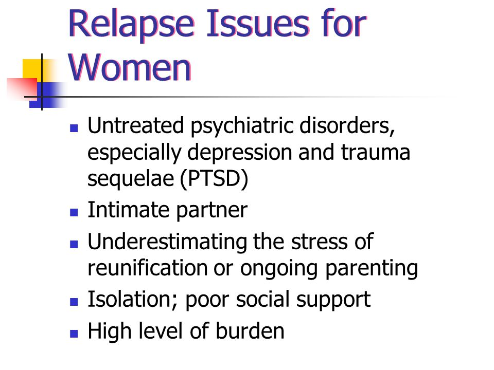 Relapse Issues for Women Untreated psychiatric disorders, especially depression and trauma sequelae (PTSD) Intimate partner Underestimating the stress