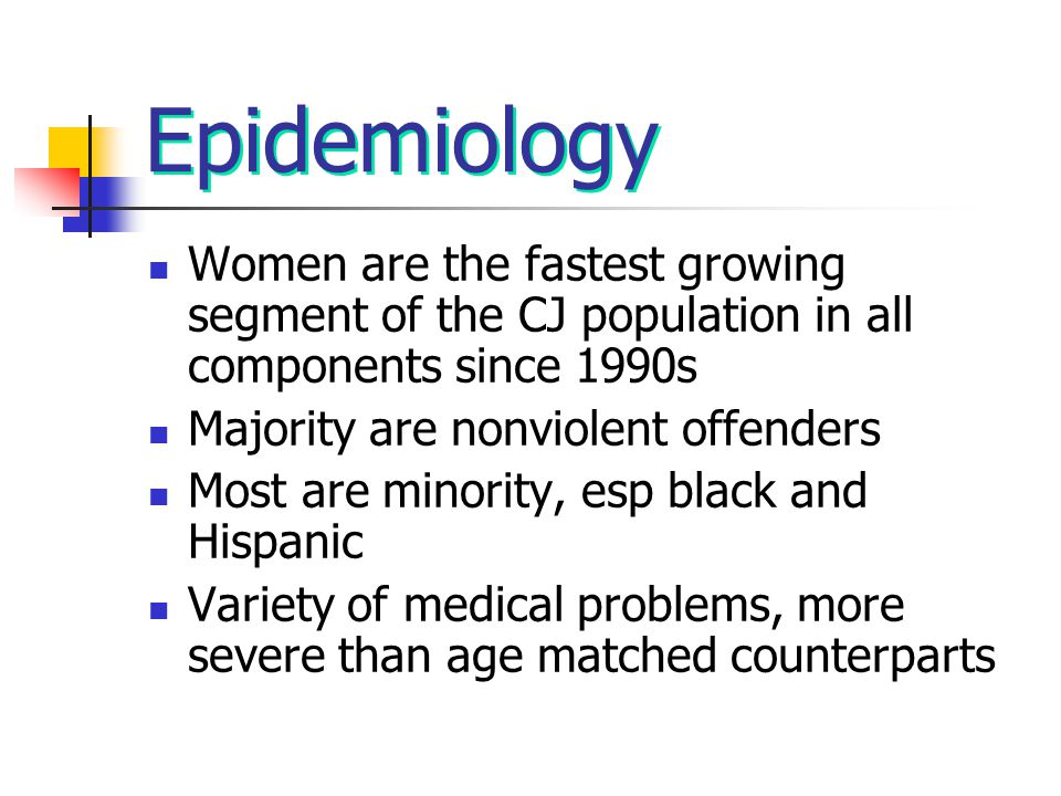 Epidemiology Women are the fastest growing segment of the CJ population in all components since 1990s Majority are nonviolent offenders Most are minor