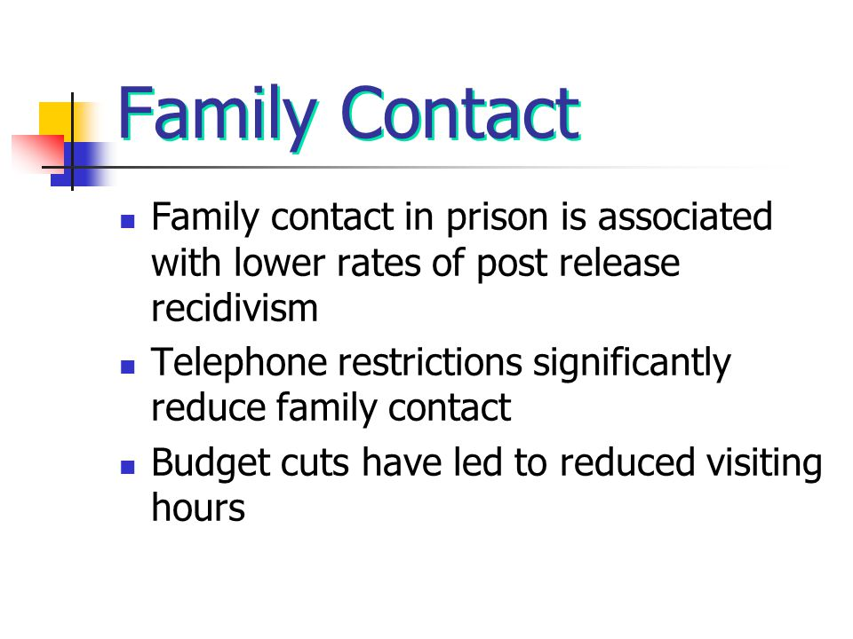 Family Contact Family contact in prison is associated with lower rates of post release recidivism Telephone restrictions significantly reduce family contact Budget cuts have led to reduced visiting hours