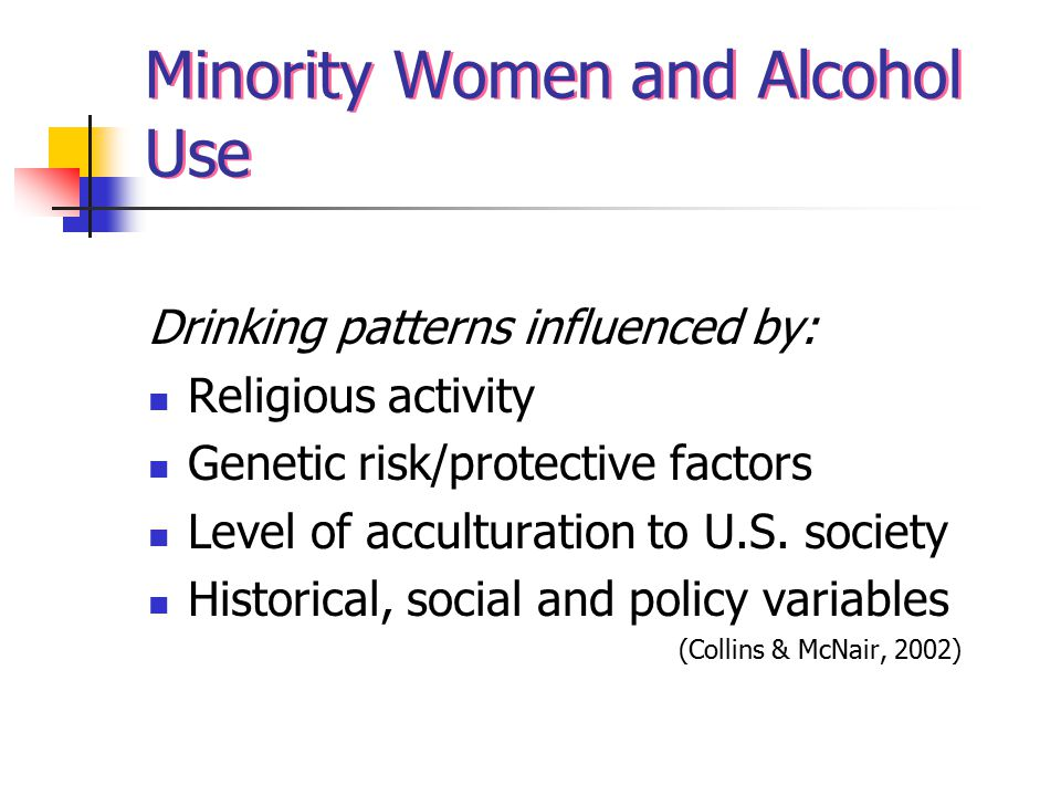 Minority Women and Alcohol Use Drinking patterns influenced by: Religious activity Genetic risk/protective factors Level of acculturation to U.S.