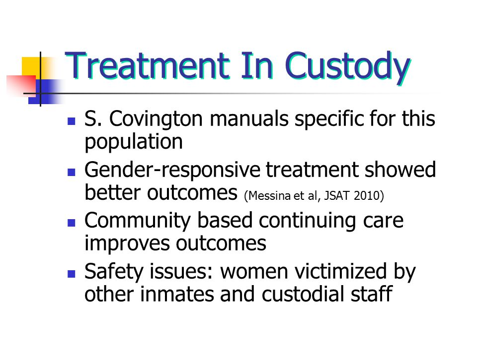 Treatment In Custody S. Covington manuals specific for this population Gender-responsive treatment showed better outcomes (Messina et al, JSAT 2010) C