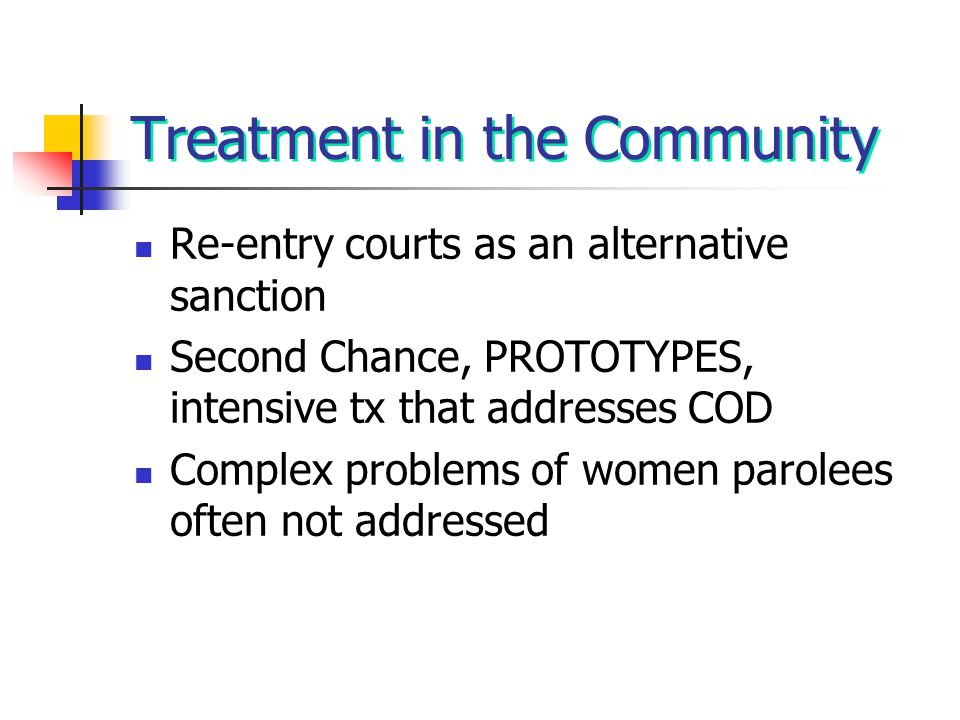 Treatment in the Community Re-entry courts as an alternative sanction Second Chance, PROTOTYPES, intensive tx that addresses COD Complex problems of w