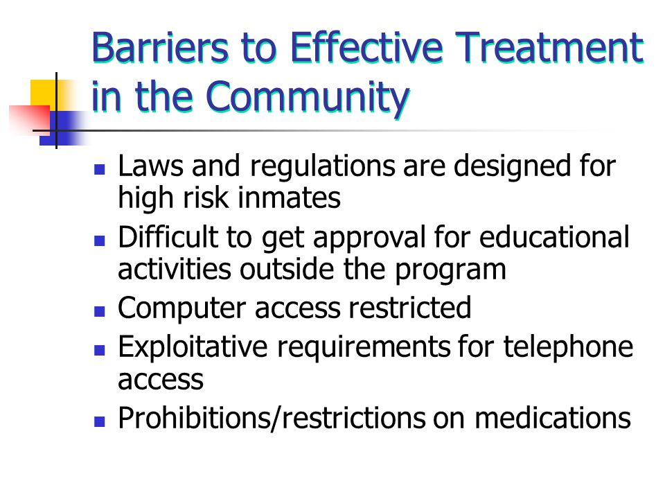 Barriers to Effective Treatment in the Community Laws and regulations are designed for high risk inmates Difficult to get approval for educational act