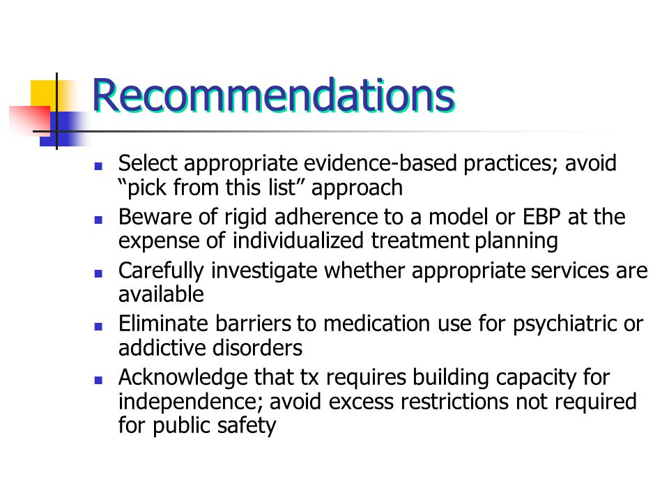 "Recommendations Select appropriate evidence-based practices; avoid ""pick from this list"" approach Beware of rigid adherence to a model or EBP at the e"