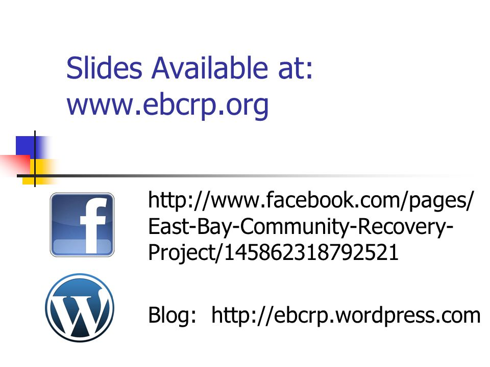 Slides Available at: www.ebcrp.org http://www.facebook.com/pages/ East-Bay-Community-Recovery- Project/145862318792521 Blog: http://ebcrp.wordpress.co