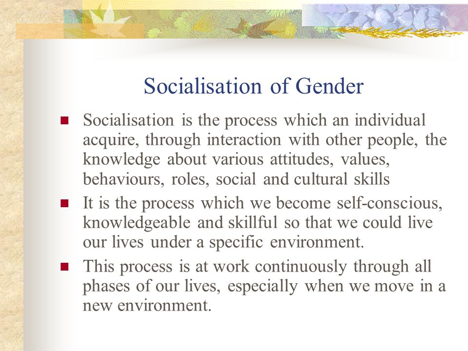 Socialisation of Gender Socialisation is the process which an individual acquire, through interaction with other people, the knowledge about various a