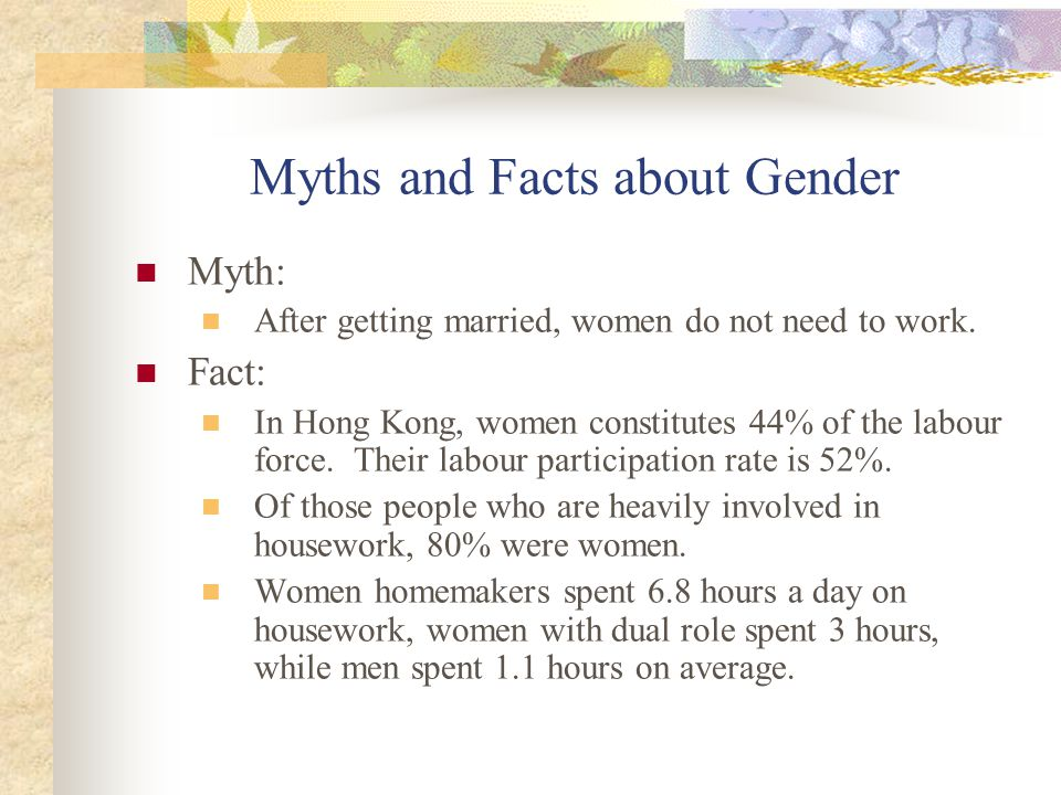 Myths and Facts about Gender Myth: After getting married, women do not need to work. Fact: In Hong Kong, women constitutes 44% of the labour force. Th