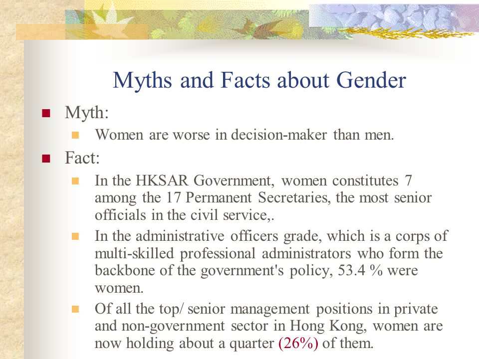 Myths and Facts about Gender Myth: Women are worse in decision-maker than men. Fact: In the HKSAR Government, women constitutes 7 among the 17 Permane