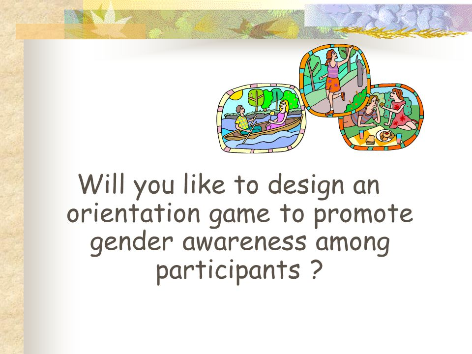 Will you like to design an orientation game to promote gender awareness among participants ?
