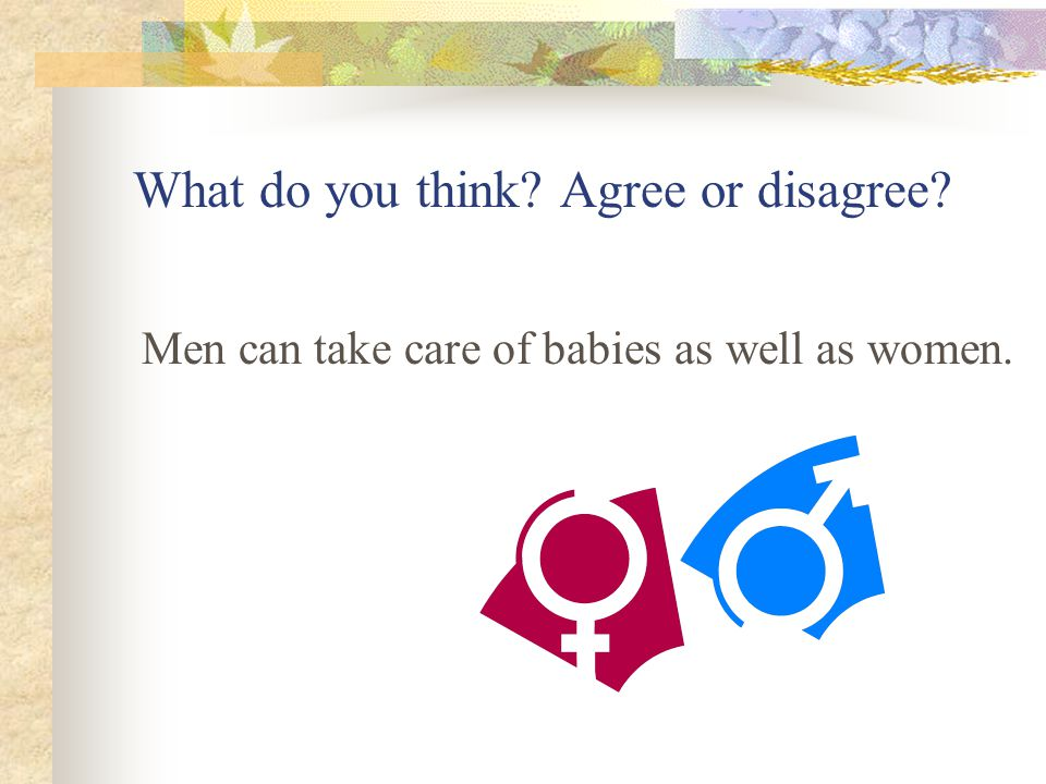 What do you think? Agree or disagree? Men can take care of babies as well as women.