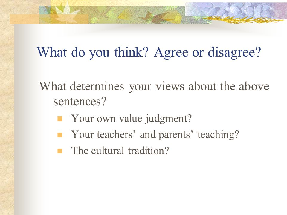 What do you think? Agree or disagree? What determines your views about the above sentences? Your own value judgment? Your teachers' and parents' teach
