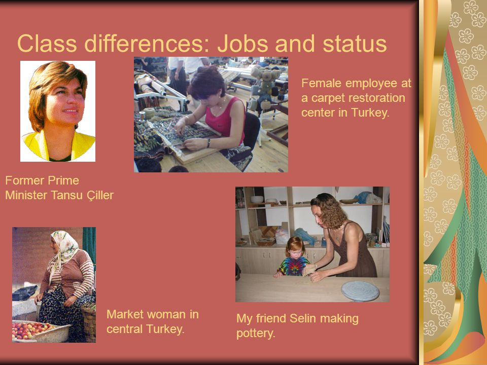 Class differences: Jobs and status Former Prime Minister Tansu Çiller Female employee at a carpet restoration center in Turkey.