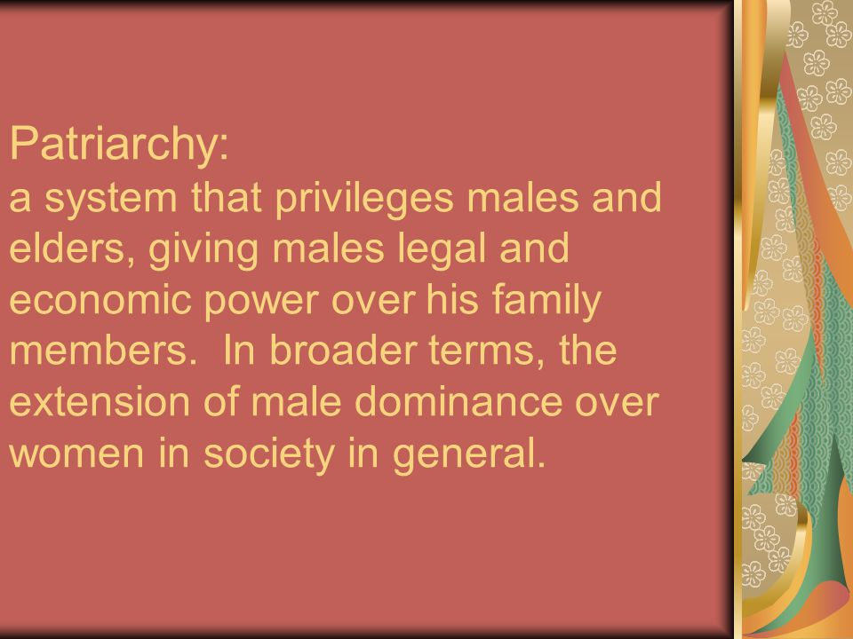 Patriarchy: a system that privileges males and elders, giving males legal and economic power over his family members.
