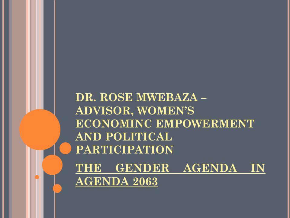 DR. ROSE MWEBAZA – ADVISOR, WOMEN'S ECONOMINC EMPOWERMENT AND POLITICAL PARTICIPATION THE GENDER AGENDA IN AGENDA 2063