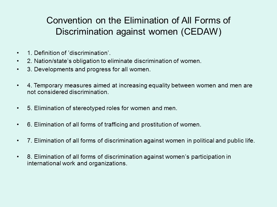 Convention on the Elimination of All Forms of Discrimination against women (CEDAW) 1. Definition of 'discrimination'. 2. Nation/state's obligation to