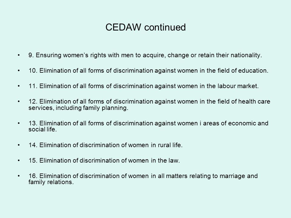 CEDAW continued 9. Ensuring women's rights with men to acquire, change or retain their nationality. 10. Elimination of all forms of discrimination aga