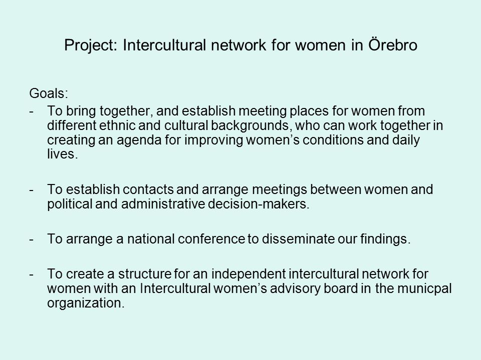 Project: Intercultural network for women in Örebro Goals: -To bring together, and establish meeting places for women from different ethnic and cultura