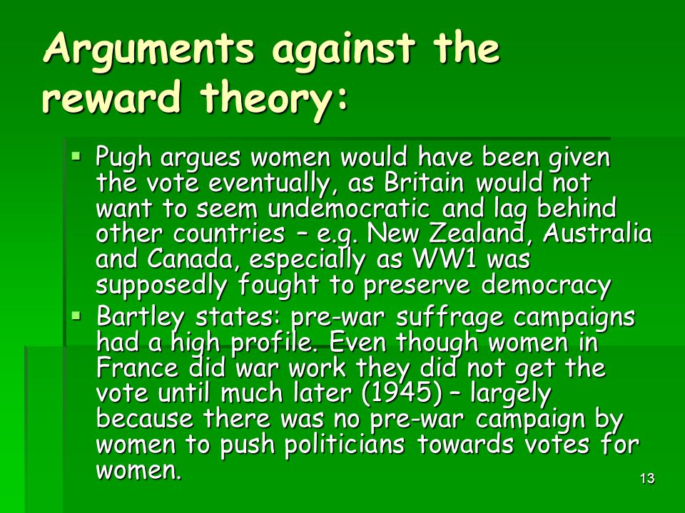 12 The Vote was not a reward  NO! – As argued by historians Martin Pugh and Paula Bartley.  Pugh argues Suffragists not given enough credit for havi