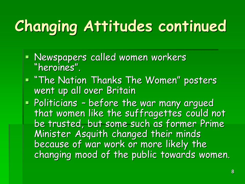 7 Analysis - Changing Attitudes  Women – work gave them the taste of freedom, better wages, more interesting jobs, promotion and responsibility. Many