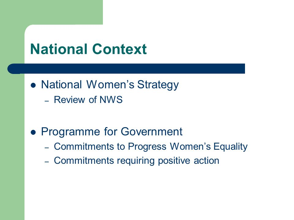 National Context National Women's Strategy – Review of NWS Programme for Government – Commitments to Progress Women's Equality – Commitments requiring positive action