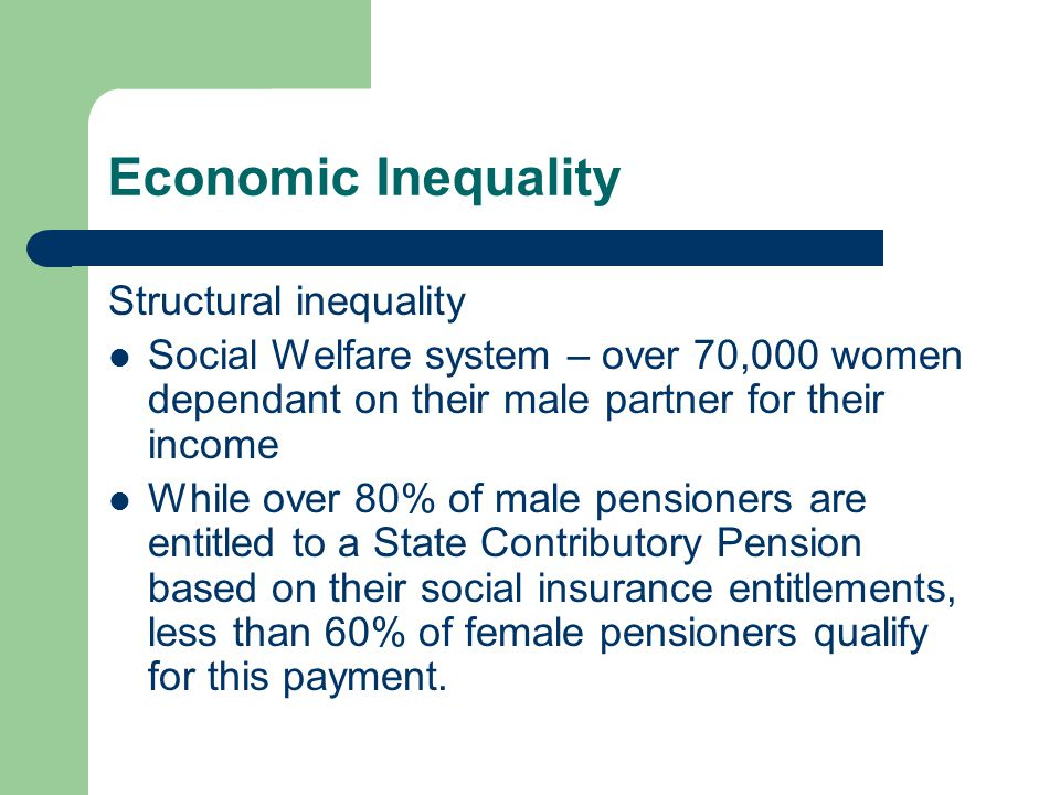 Economic Inequality Structural inequality Social Welfare system – over 70,000 women dependant on their male partner for their income While over 80% of male pensioners are entitled to a State Contributory Pension based on their social insurance entitlements, less than 60% of female pensioners qualify for this payment.