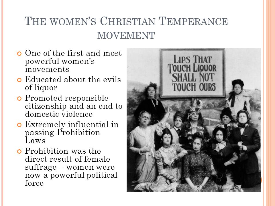 T HE WOMEN ' S C HRISTIAN T EMPERANCE MOVEMENT One of the first and most powerful women's movements Educated about the evils of liquor Promoted responsible citizenship and an end to domestic violence Extremely influential in passing Prohibition Laws Prohibition was the direct result of female suffrage – women were now a powerful political force