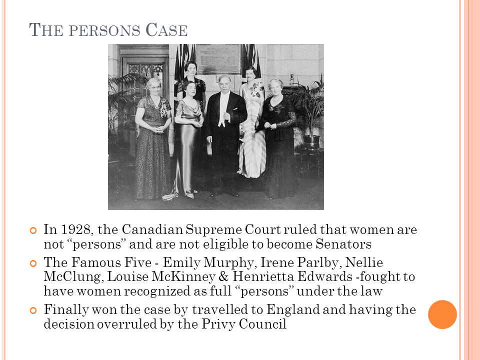 """T HE PERSONS C ASE In 1928, the Canadian Supreme Court ruled that women are not """"persons"""" and are not eligible to become Senators The Famous Five - Em"""
