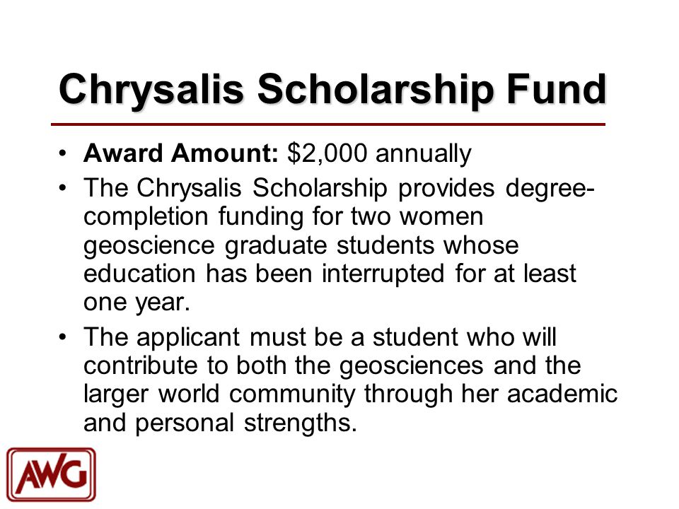 Chrysalis Scholarship Fund Award Amount: $2,000 annually The Chrysalis Scholarship provides degree- completion funding for two women geoscience graduate students whose education has been interrupted for at least one year.
