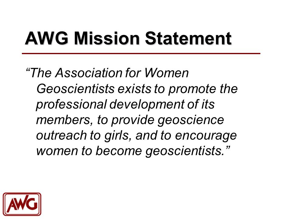 """AWG Mission Statement """"The Association for Women Geoscientists exists to promote the professional development of its members, to provide geoscience ou"""