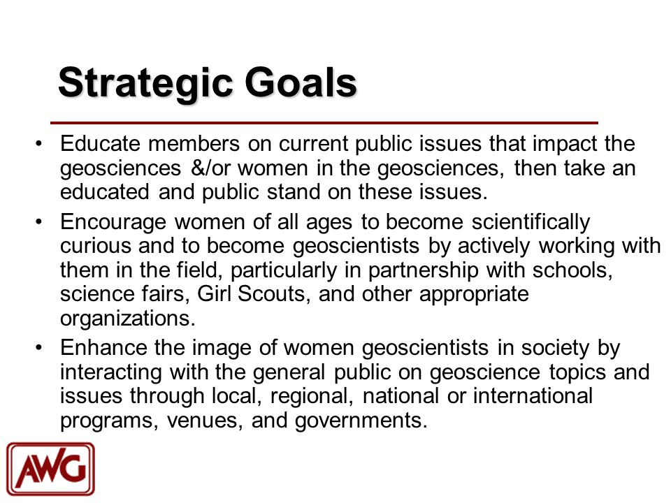 Strategic Goals Educate members on current public issues that impact the geosciences &/or women in the geosciences, then take an educated and public s