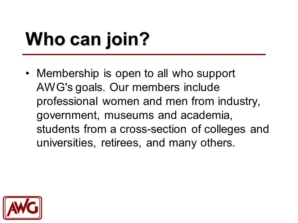 Who can join? Membership is open to all who support AWG's goals. Our members include professional women and men from industry, government, museums and