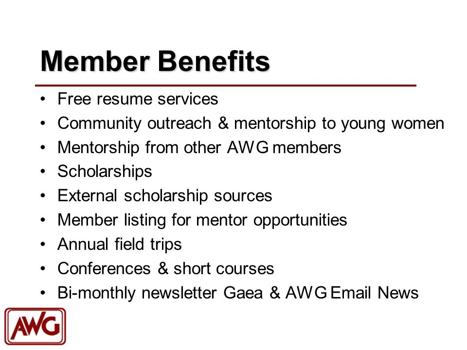 Member Benefits Free resume services Community outreach & mentorship to young women Mentorship from other AWG members Scholarships External scholarship sources Member listing for mentor opportunities Annual field trips Conferences & short courses Bi-monthly newsletter Gaea & AWG  News
