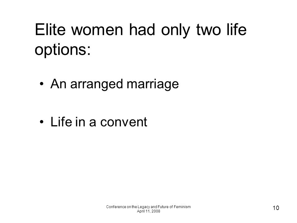 Conference on the Legacy and Future of Feminism April 11, 2008 10 Elite women had only two life options: An arranged marriage Life in a convent