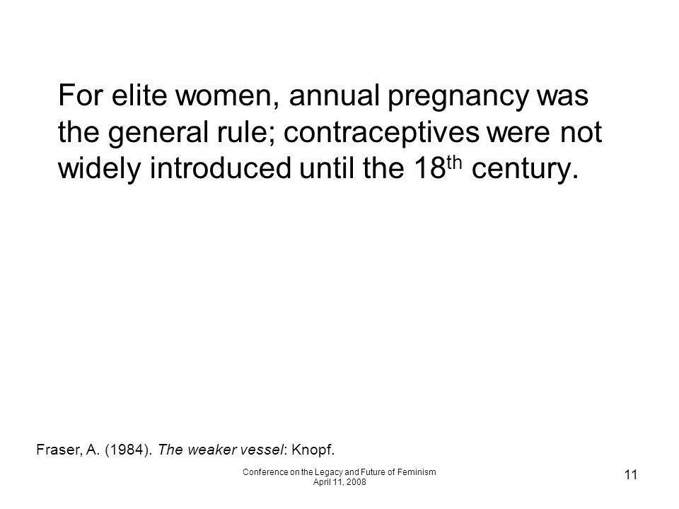 Conference on the Legacy and Future of Feminism April 11, 2008 11 For elite women, annual pregnancy was the general rule; contraceptives were not wide