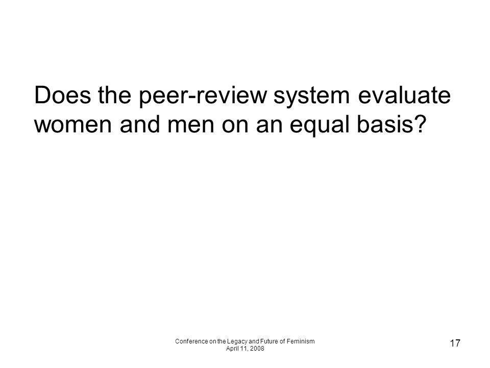 Conference on the Legacy and Future of Feminism April 11, 2008 17 Does the peer-review system evaluate women and men on an equal basis?