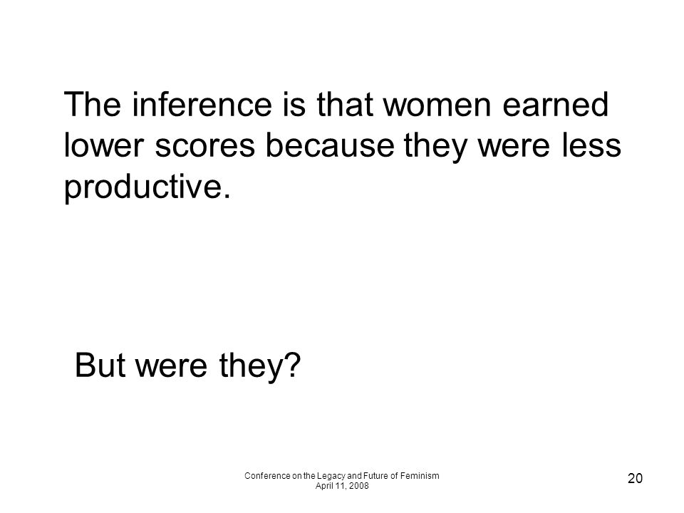 Conference on the Legacy and Future of Feminism April 11, 2008 20 The inference is that women earned lower scores because they were less productive. B