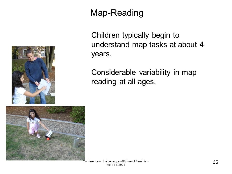 Conference on the Legacy and Future of Feminism April 11, 2008 35 Map-Reading Children typically begin to understand map tasks at about 4 years. Consi