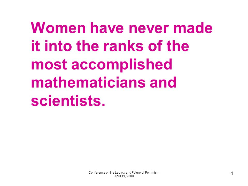 Conference on the Legacy and Future of Feminism April 11, 2008 4 Women have never made it into the ranks of the most accomplished mathematicians and scientists.