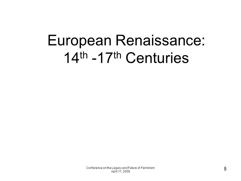 Conference on the Legacy and Future of Feminism April 11, 2008 5 European Renaissance: 14 th -17 th Centuries