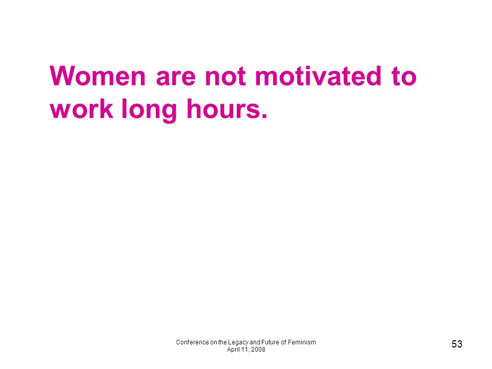 Conference on the Legacy and Future of Feminism April 11, 2008 53 Women are not motivated to work long hours.