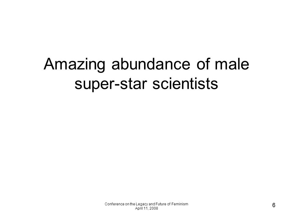 Conference on the Legacy and Future of Feminism April 11, 2008 6 Amazing abundance of male super-star scientists