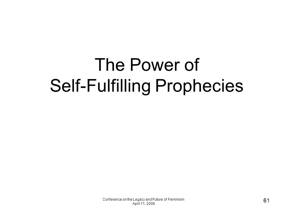 Conference on the Legacy and Future of Feminism April 11, 2008 61 The Power of Self-Fulfilling Prophecies